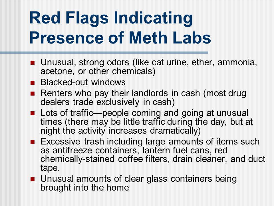 Red Flags Indicating Presence of Meth Labs Unusual, strong odors (like cat urine, ether, ammonia, acetone, or other chemicals) Blacked-out windows Ren