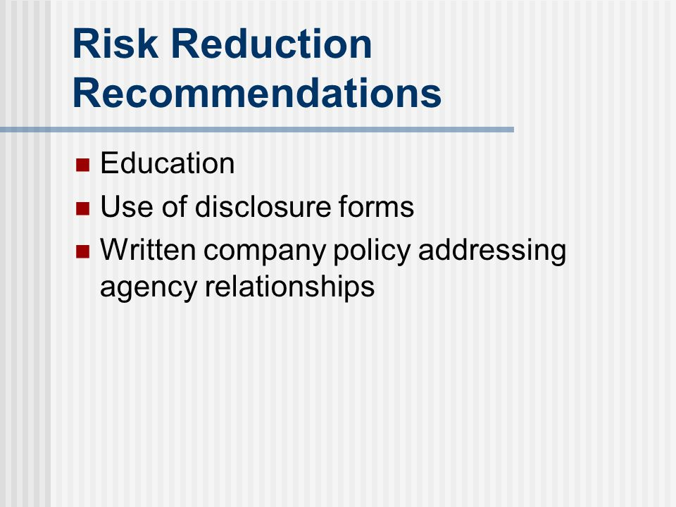 Risk Reduction Recommendations Education Use of disclosure forms Written company policy addressing agency relationships