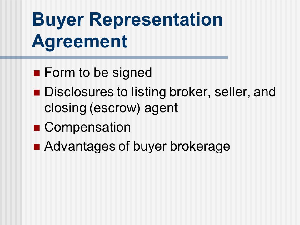 Buyer Representation Agreement Form to be signed Disclosures to listing broker, seller, and closing (escrow) agent Compensation Advantages of buyer br