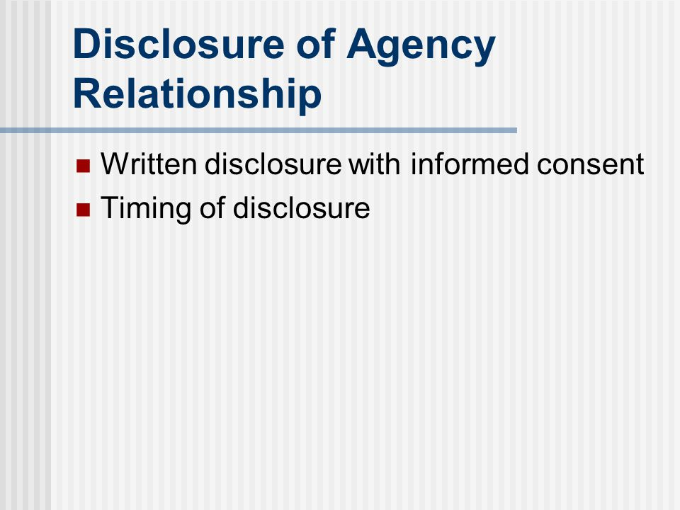 Disclosure of Agency Relationship Written disclosure with informed consent Timing of disclosure