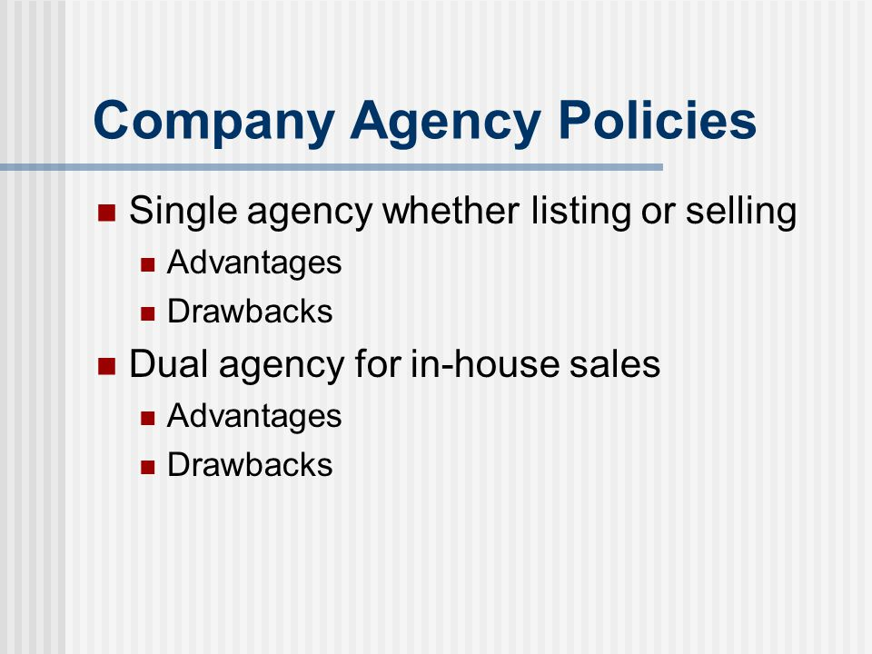 Company Agency Policies Single agency whether listing or selling Advantages Drawbacks Dual agency for in-house sales Advantages Drawbacks