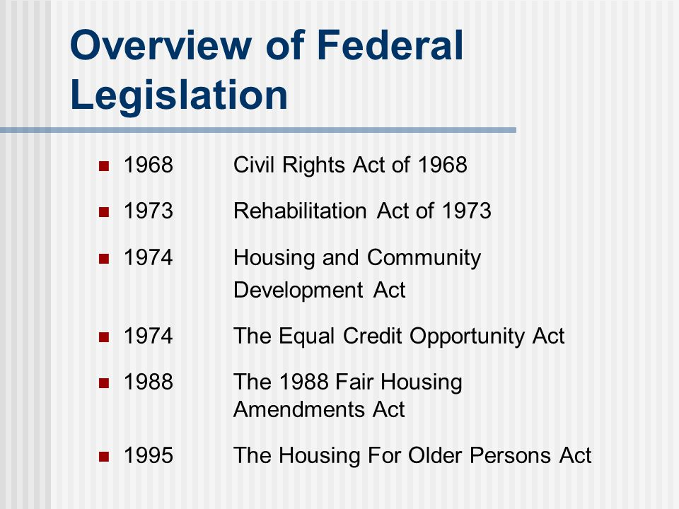 Overview of Federal Legislation 1968Civil Rights Act of 1968 1973Rehabilitation Act of 1973 1974Housing and Community Development Act 1974The Equal Cr