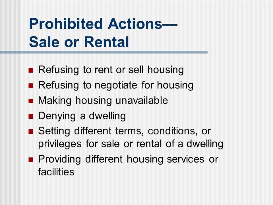 Prohibited Actions— Sale or Rental Refusing to rent or sell housing Refusing to negotiate for housing Making housing unavailable Denying a dwelling Se