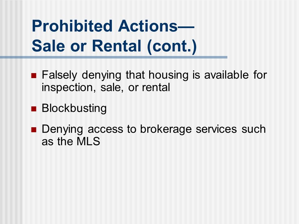 Prohibited Actions— Sale or Rental (cont.) Falsely denying that housing is available for inspection, sale, or rental Blockbusting Denying access to br