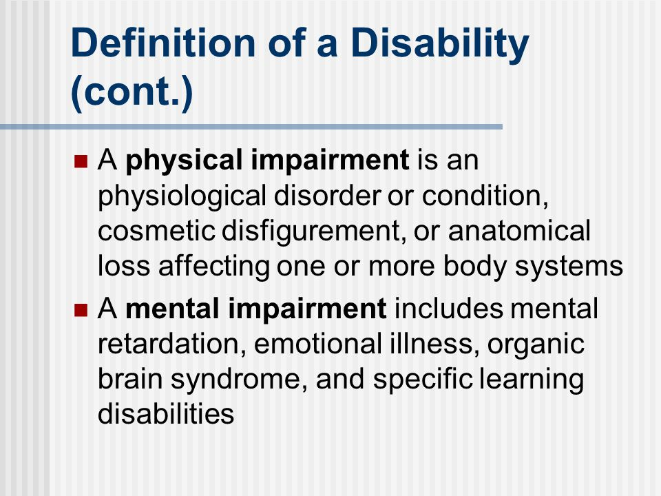 Definition of a Disability (cont.) A physical impairment is an physiological disorder or condition, cosmetic disfigurement, or anatomical loss affecti