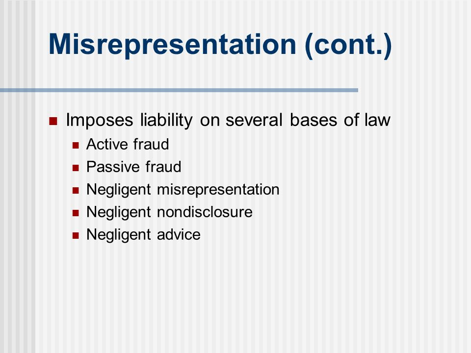 Misrepresentation (cont.) Imposes liability on several bases of law Active fraud Passive fraud Negligent misrepresentation Negligent nondisclosure Neg