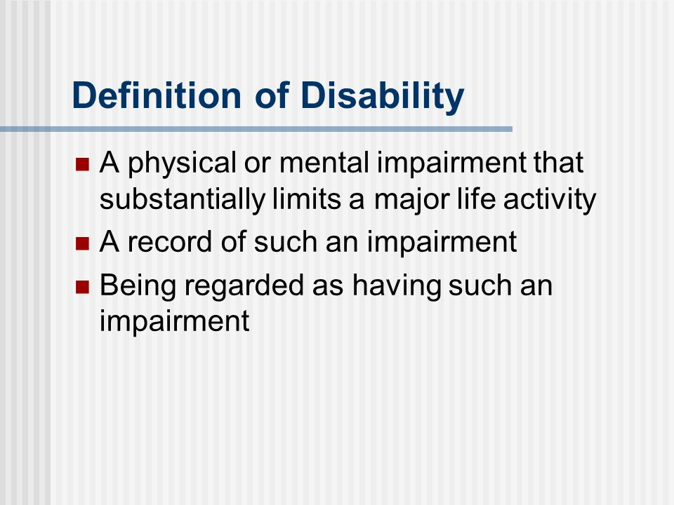 Definition of Disability A physical or mental impairment that substantially limits a major life activity A record of such an impairment Being regarded as having such an impairment
