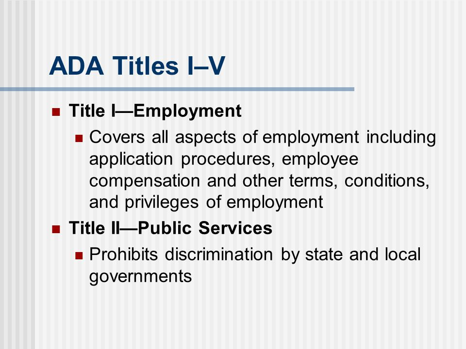 ADA Titles I–V Title I—Employment Covers all aspects of employment including application procedures, employee compensation and other terms, conditions