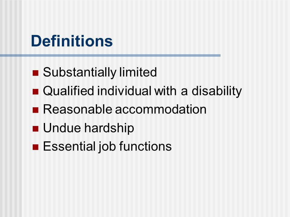 Definitions Substantially limited Qualified individual with a disability Reasonable accommodation Undue hardship Essential job functions