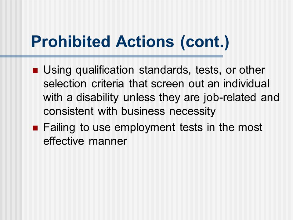 Prohibited Actions (cont.) Using qualification standards, tests, or other selection criteria that screen out an individual with a disability unless th