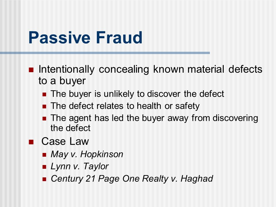 Passive Fraud Intentionally concealing known material defects to a buyer The buyer is unlikely to discover the defect The defect relates to health or