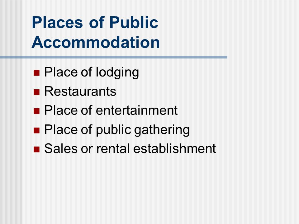 Places of Public Accommodation Place of lodging Restaurants Place of entertainment Place of public gathering Sales or rental establishment