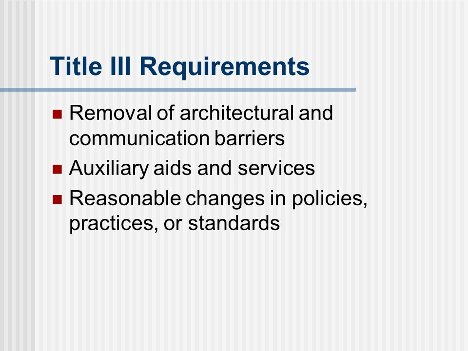 Title III Requirements Removal of architectural and communication barriers Auxiliary aids and services Reasonable changes in policies, practices, or s
