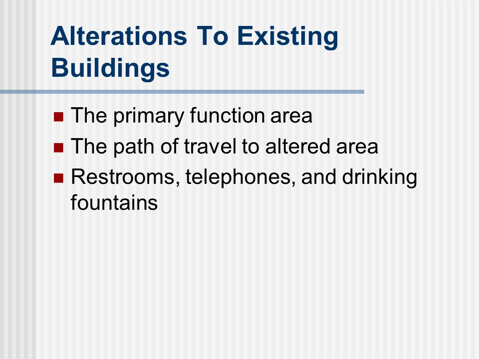 Alterations To Existing Buildings The primary function area The path of travel to altered area Restrooms, telephones, and drinking fountains