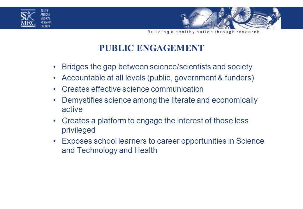 PUBLIC ENGAGEMENT Bridges the gap between science/scientists and society Accountable at all levels (public, government & funders) Creates effective science communication Demystifies science among the literate and economically active Creates a platform to engage the interest of those less privileged Exposes school learners to career opportunities in Science and Technology and Health