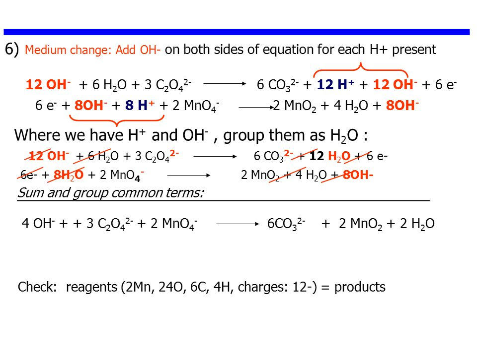 6) Medium change: Add OH- on both sides of equation for each H+ present 12 OH - + 6 H 2 O + 3 C 2 O 4 2- 6 CO 3 2- + 12 H + + 12 OH - + 6 e - 6 e - + 8OH - + 8 H + + 2 MnO 4 - 2 MnO 2 + 4 H 2 O + 8OH - 4 OH - + + 3 C 2 O 4 2- + 2 MnO 4 - 6CO 3 2- + 2 MnO 2 + 2 H 2 O Where we have H + and OH -, group them as H 2 O : Check: reagents (2Mn, 24O, 6C, 4H, charges: 12-) = products 12 OH - + 6 H 2 O + 3 C 2 O 4 2- 6 CO 3 2- + 12 H 2 O + 6 e- 6e- + 8H 2 O + 2 MnO 4 - 2 MnO 2 + 4 H 2 O + 8OH- Sum and group common terms: