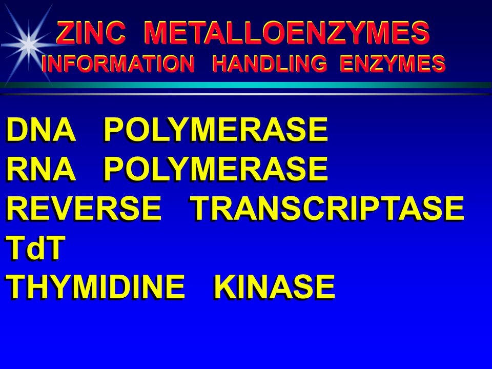 ZINC METALLOENZYMES (PARTIAL LIST - OUT OF 200) ZINC METALLOENZYMES (PARTIAL LIST - OUT OF 200) ALCOHOL DEHYDROGENASE ALDOLASE ALKALINE PHOSPHATASE ALKALINE PROTEASE CARBONIC ANHYDRASE CARBOXYPEPTIDASES A, B, C DIPEPTIDASE GLYCERALDEHYDE PHOSPHATE DEHYDROGENASE LEUCINE AMINOPEPTIDASE PHOSPHOGLUCOMUTASE PHOSPHOLIPASE C PYRUVATE CARBOXYLASE RETINAL REDUCTASE ALCOHOL DEHYDROGENASE ALDOLASE ALKALINE PHOSPHATASE ALKALINE PROTEASE CARBONIC ANHYDRASE CARBOXYPEPTIDASES A, B, C DIPEPTIDASE GLYCERALDEHYDE PHOSPHATE DEHYDROGENASE LEUCINE AMINOPEPTIDASE PHOSPHOGLUCOMUTASE PHOSPHOLIPASE C PYRUVATE CARBOXYLASE RETINAL REDUCTASE