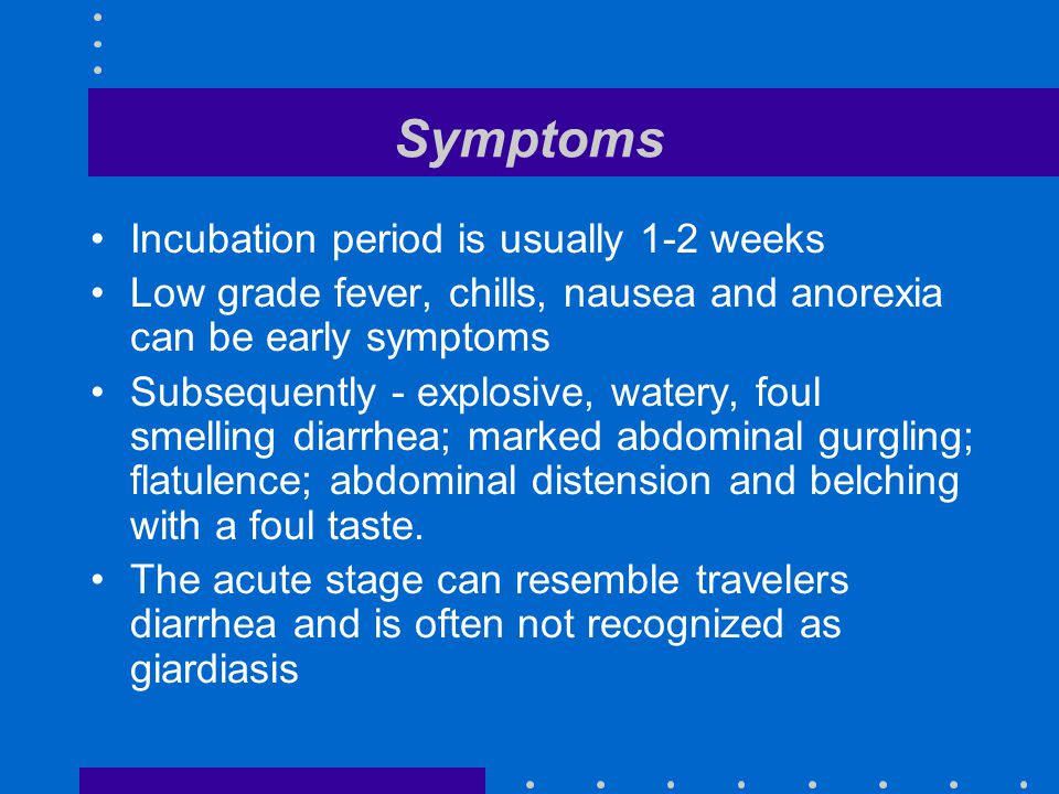 Symptoms Incubation period is usually 1-2 weeks Low grade fever, chills, nausea and anorexia can be early symptoms Subsequently - explosive, watery, foul smelling diarrhea; marked abdominal gurgling; flatulence; abdominal distension and belching with a foul taste.