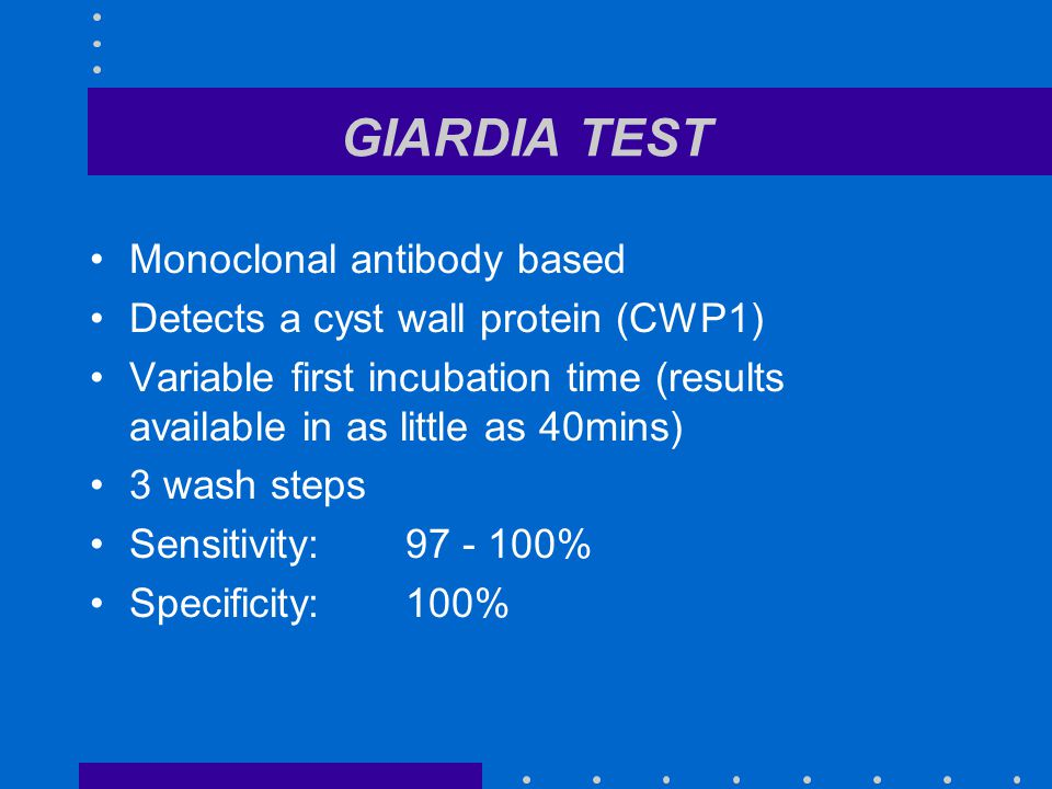 GIARDIA TEST Monoclonal antibody based Detects a cyst wall protein (CWP1) Variable first incubation time (results available in as little as 40mins) 3 wash steps Sensitivity:97 - 100% Specificity:100%
