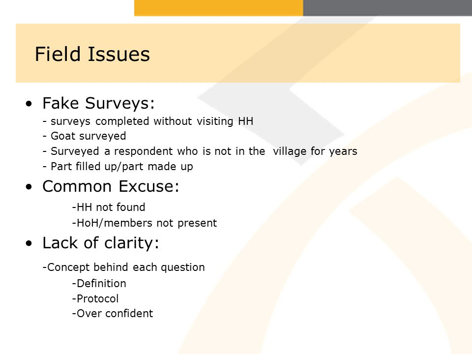 Field Issues Fake Surveys: - surveys completed without visiting HH - Goat surveyed - Surveyed a respondent who is not in the village for years - Part