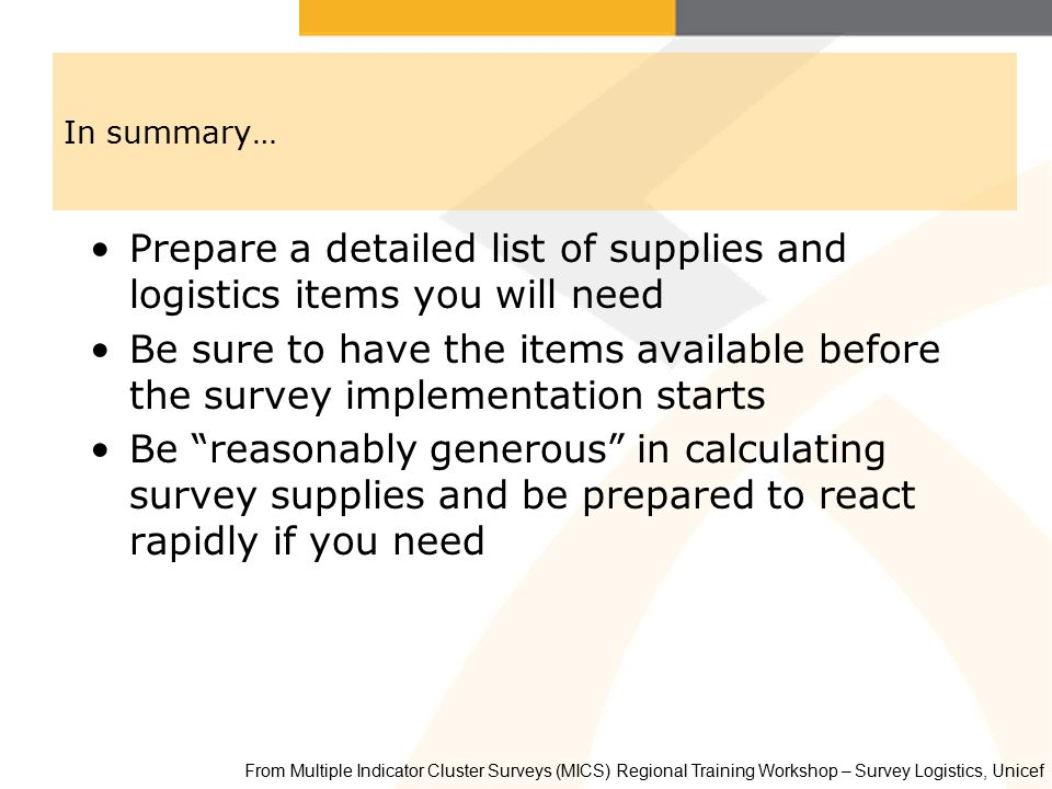 In summary… Prepare a detailed list of supplies and logistics items you will need Be sure to have the items available before the survey implementation starts Be reasonably generous in calculating survey supplies and be prepared to react rapidly if you need From Multiple Indicator Cluster Surveys (MICS) Regional Training Workshop – Survey Logistics, Unicef