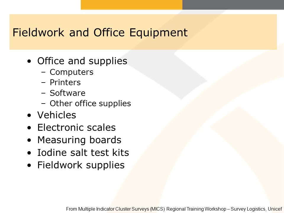 Fieldwork and Office Equipment Office and supplies –Computers –Printers –Software –Other office supplies Vehicles Electronic scales Measuring boards Iodine salt test kits Fieldwork supplies From Multiple Indicator Cluster Surveys (MICS) Regional Training Workshop – Survey Logistics, Unicef