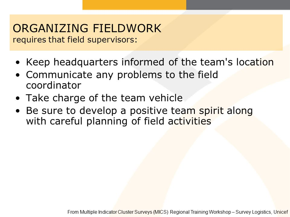 ORGANIZING FIELDWORK requires that field supervisors: Keep headquarters informed of the team s location Communicate any problems to the field coordinator Take charge of the team vehicle Be sure to develop a positive team spirit along with careful planning of field activities From Multiple Indicator Cluster Surveys (MICS) Regional Training Workshop – Survey Logistics, Unicef