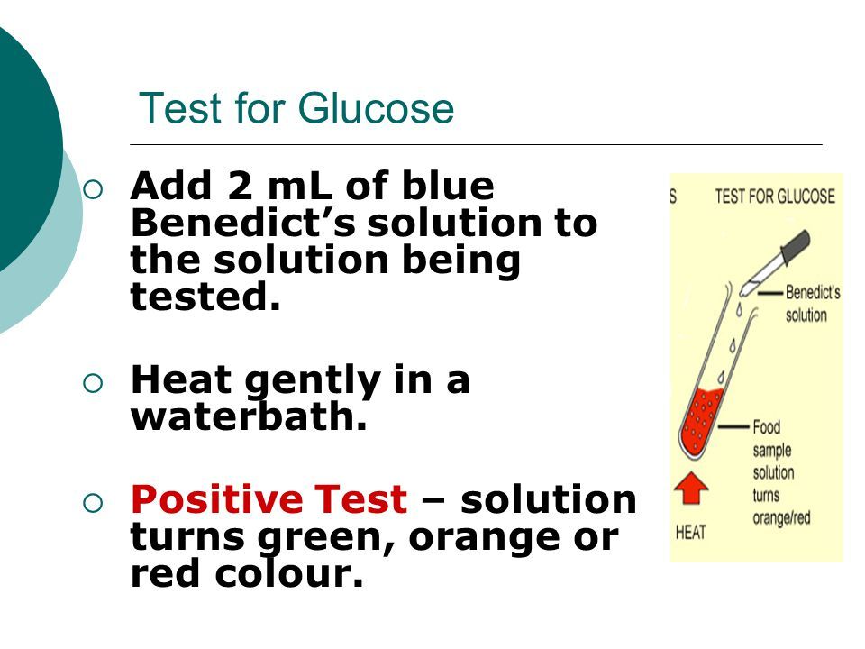 Test for Glucose  Add 2 mL of blue Benedict's solution to the solution being tested.  Heat gently in a waterbath.  Positive Test – solution turns g