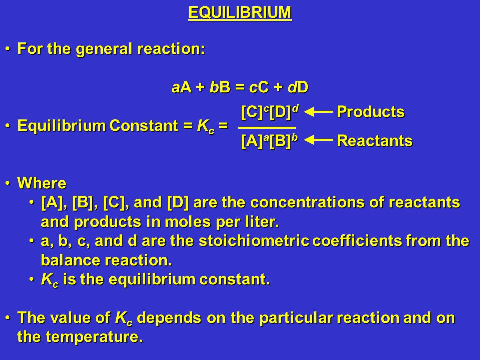 For the general reaction:For the general reaction: aA + bB = cC + dD Equilibrium Constant = K c =Equilibrium Constant = K c = WhereWhere [A], [B], [C], and [D] are the concentrations of reactants and products in moles per liter.[A], [B], [C], and [D] are the concentrations of reactants and products in moles per liter.