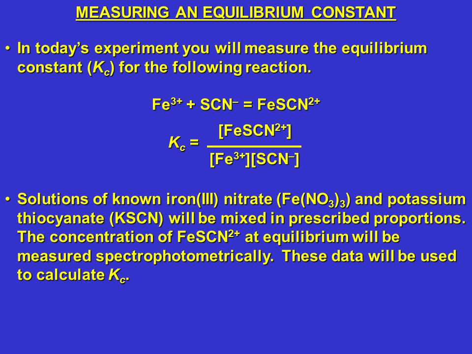 In today's experiment you will measure the equilibrium constant (K c ) for the following reaction.In today's experiment you will measure the equilibrium constant (K c ) for the following reaction.