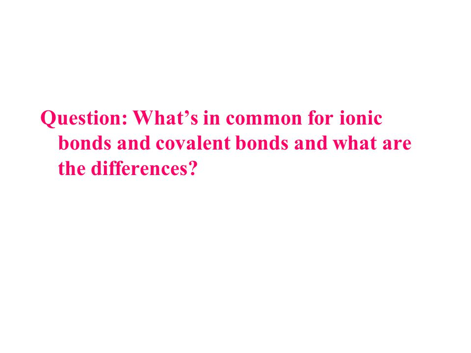 Question: What's in common for ionic bonds and covalent bonds and what are the differences