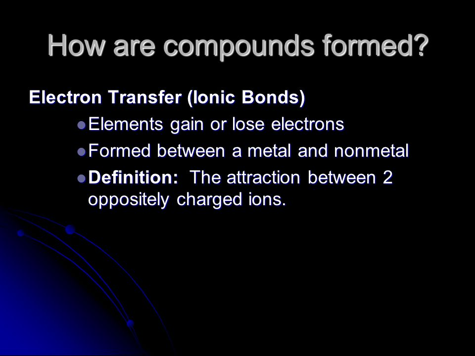 How are compounds formed? Electron Transfer (Ionic Bonds) Elements gain or lose electrons Elements gain or lose electrons Formed between a metal and n
