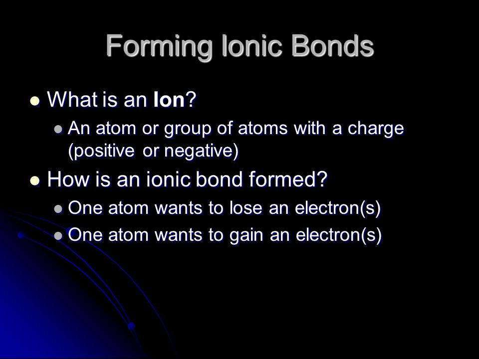 Forming Ionic Bonds What is an Ion? What is an Ion? An atom or group of atoms with a charge (positive or negative) An atom or group of atoms with a ch