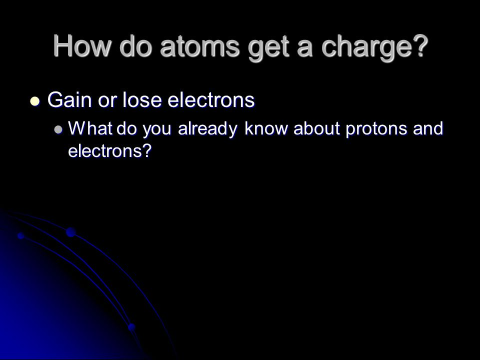 How do atoms get a charge? Gain or lose electrons Gain or lose electrons What do you already know about protons and electrons? What do you already kno