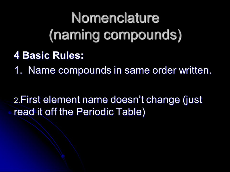 Nomenclature (naming compounds) 4 Basic Rules: 1. Name compounds in same order written. 2. First element name doesn't change (just read it off the Per