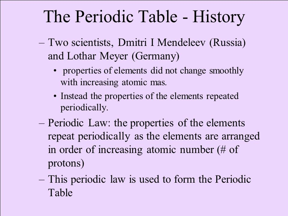The Periodic Table - History –Two scientists, Dmitri I Mendeleev (Russia) and Lothar Meyer (Germany) properties of elements did not change smoothly with increasing atomic mas.
