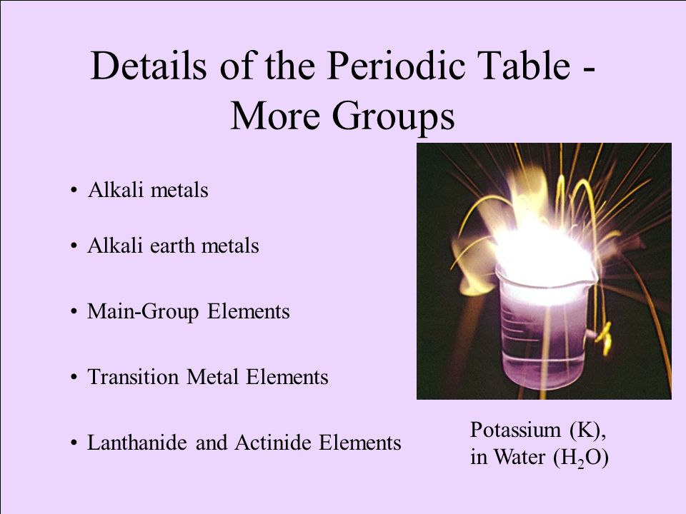 Details of the Periodic Table - More Groups Alkali earth metals Main-Group Elements Transition Metal Elements Lanthanide and Actinide Elements Alkali metals Potassium (K), in Water (H 2 O)