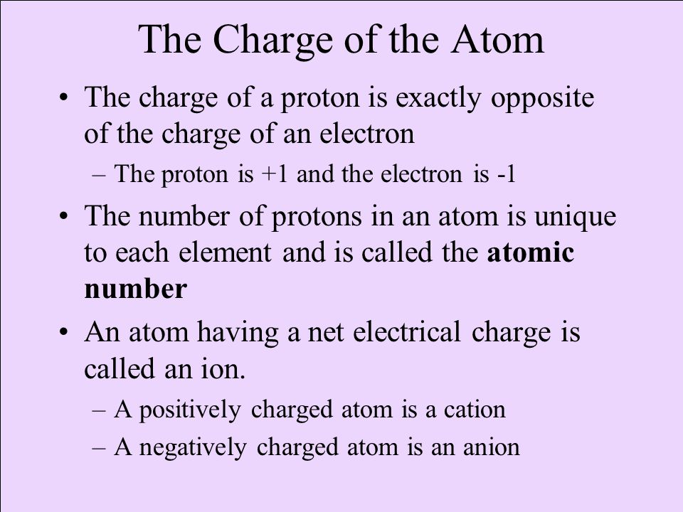The charge of a proton is exactly opposite of the charge of an electron –The proton is +1 and the electron is -1 The number of protons in an atom is unique to each element and is called the atomic number An atom having a net electrical charge is called an ion.