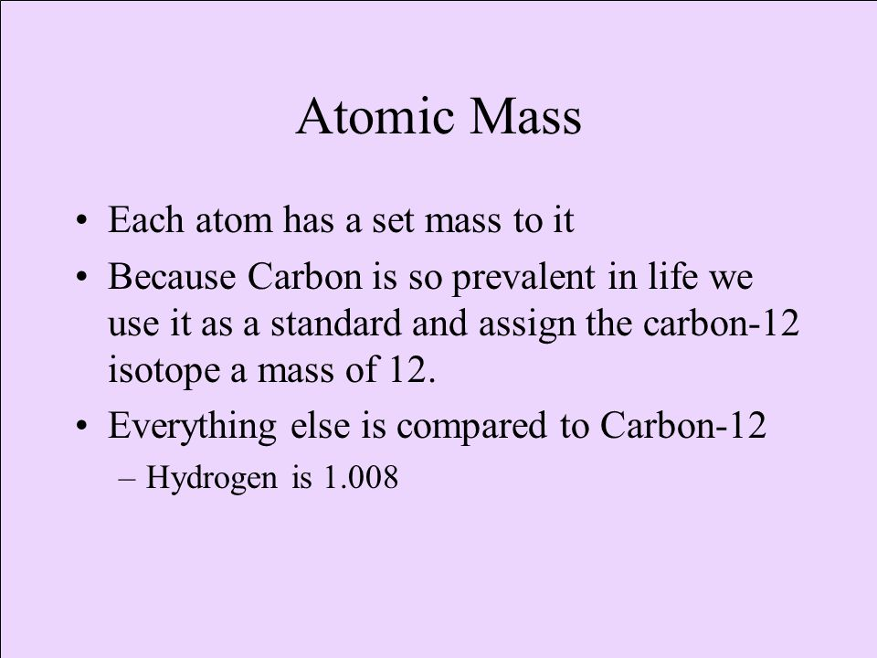 Atomic Mass Each atom has a set mass to it Because Carbon is so prevalent in life we use it as a standard and assign the carbon-12 isotope a mass of 12.