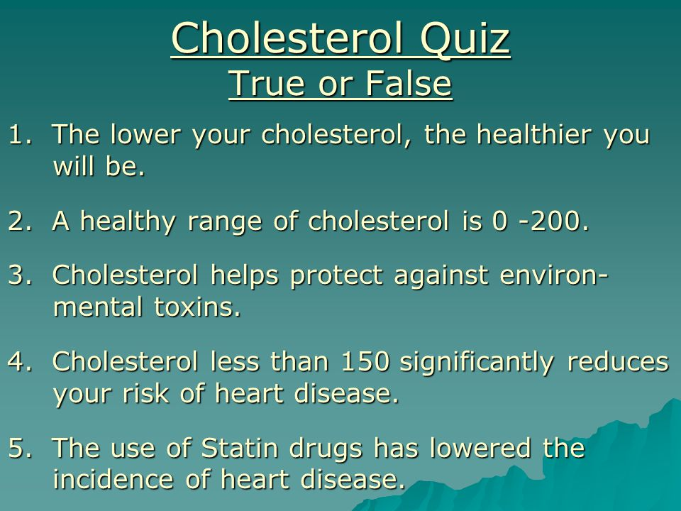 Cholesterol Quiz True or False 1. The lower your cholesterol, the healthier you will be.
