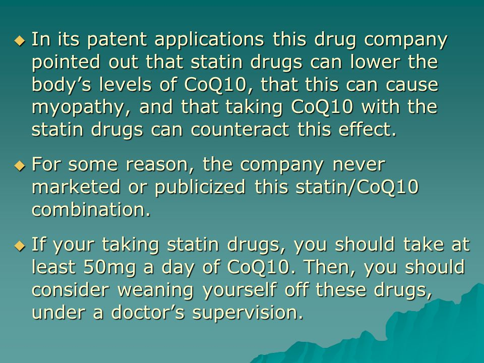  In its patent applications this drug company pointed out that statin drugs can lower the body's levels of CoQ10, that this can cause myopathy, and that taking CoQ10 with the statin drugs can counteract this effect.