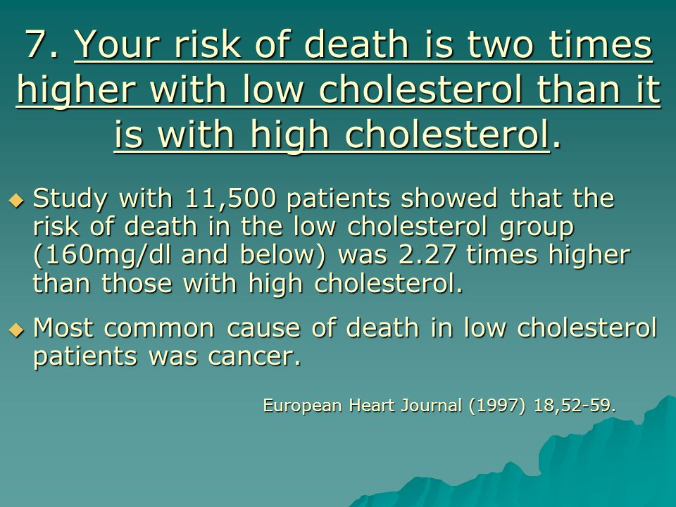 7. Your risk of death is two times higher with low cholesterol than it is with high cholesterol.
