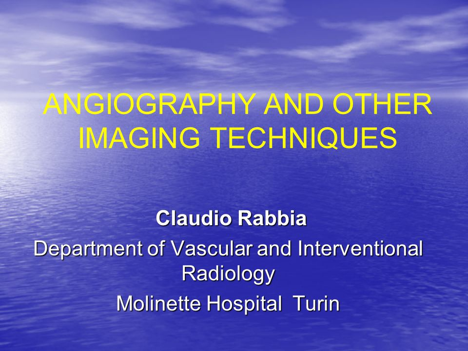 ANGIOGRAPHY AND OTHER IMAGING TECHNIQUES Claudio Rabbia Claudio Rabbia Department of Vascular and Interventional Radiology Molinette Hospital Turin