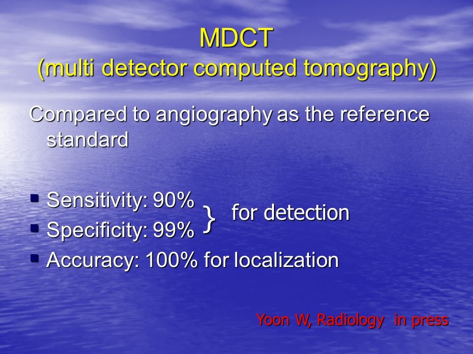 MDCT (multi detector computed tomography) Compared to angiography as the reference standard  Sensitivity: 90%  Specificity: 99%  Accuracy: 100% for
