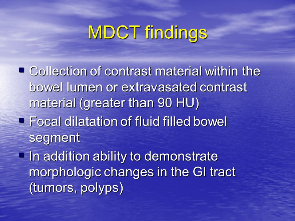 MDCT findings  Collection of contrast material within the bowel lumen or extravasated contrast material (greater than 90 HU)  Focal dilatation of fl