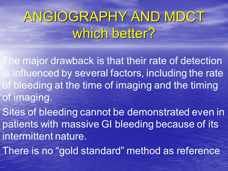 ANGIOGRAPHY AND MDCT which better? The major drawback is that their rate of detection is influenced by several factors, including the rate of bleeding