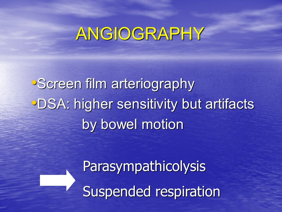 ANGIOGRAPHY Screen film arteriography Screen film arteriography DSA: higher sensitivity but artifacts DSA: higher sensitivity but artifacts by bowel m