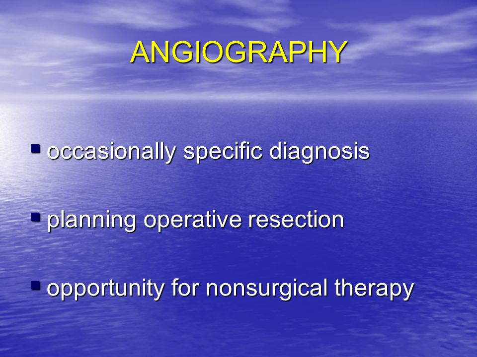 ANGIOGRAPHY  occasionally specific diagnosis  planning operative resection  opportunity for nonsurgical therapy