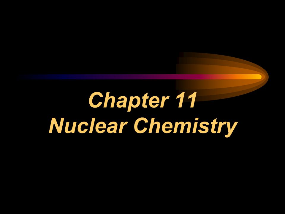 Chapter 11 Nuclear Chemistry