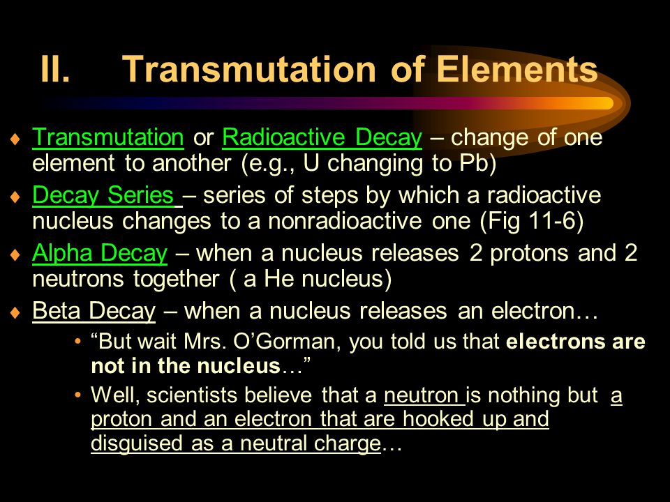 II.Transmutation of Elements  Transmutation or Radioactive Decay – change of one element to another (e.g., U changing to Pb)  Decay Series – series of steps by which a radioactive nucleus changes to a nonradioactive one (Fig 11-6)  Alpha Decay – when a nucleus releases 2 protons and 2 neutrons together ( a He nucleus)  Beta Decay – when a nucleus releases an electron… But wait Mrs.